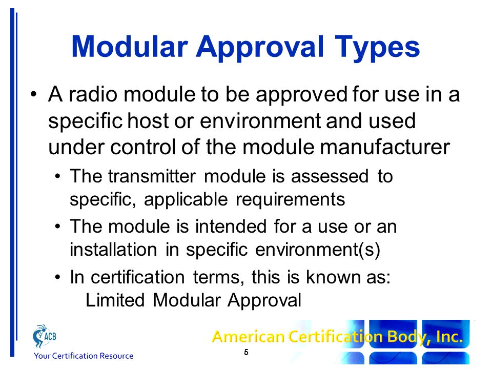 Modular Approval Types A series of similar devices require certification and they share a common radio module or radio circuitry The transmitter module is assessed to applicable requirements, for use with hosts The module is intended for those specific hosts and environments In certification terms, this is known as: Limited Modular Approval 6