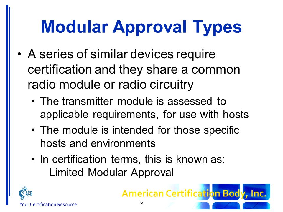 FCC Modular Approval Modular Approval The Module will have the FCC ID The module must be labelled with the FCC ID Any host incorporating the module will show that the module is contained within it Contains FCC ID: XXXYYYYY FCC ID will relate to module, not host Modular Approval is defined in Part 15.212 Part 15 C, which is unlicensed intentional radiators Licensed devices do also get certified as modules 7