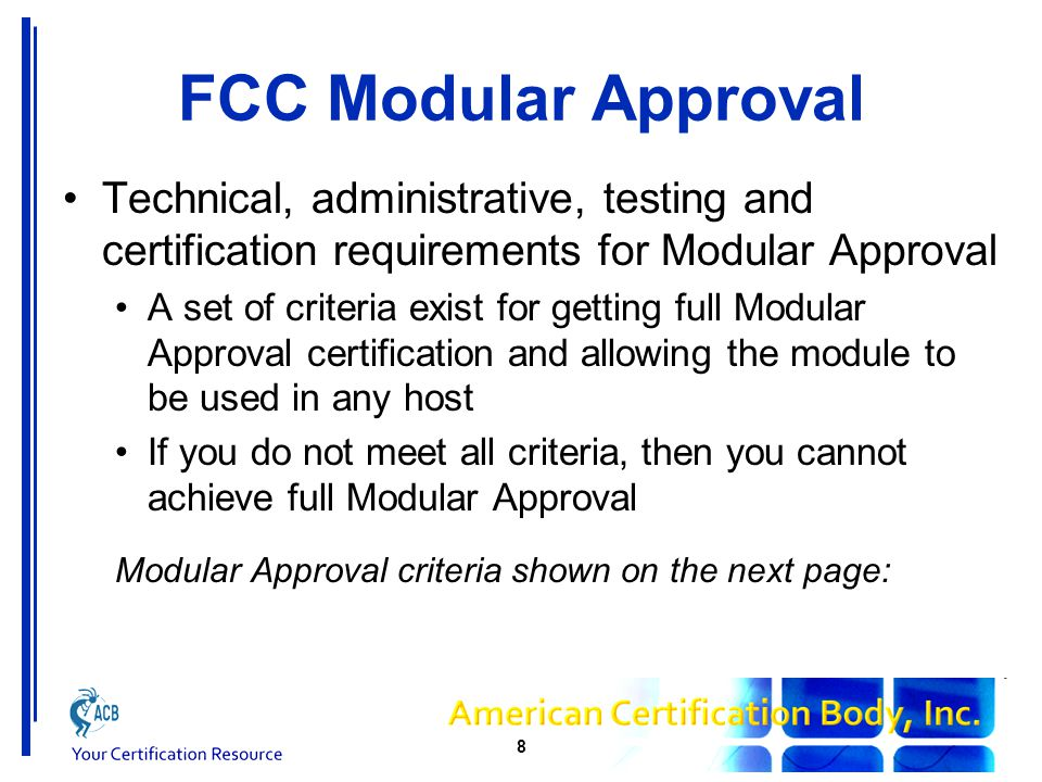 FCC Modular Approval Eight criteria for Modular Approval (15.212) 1.Transmitter must have its own shield 2.Must have buffered modulation/data inputs 3.Must have power supply regulation 4.Must meet Part 15 antenna requirements 5.Must be tested in stand-alone configuration 6.Must be labelled with the FCC ID 7.Must meet its own FCC rule part 8.Must meet RF Exposure requirements 9