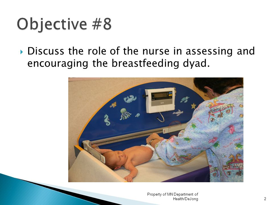  Discuss the role of the nurse in assessing and encouraging the breastfeeding dyad. Property of MN Department of Health/DeJong2