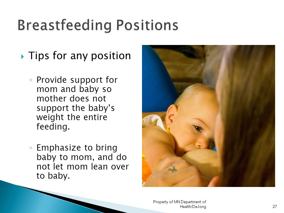  Tips for any position ◦ Provide support for mom and baby so mother does not support the baby's weight the entire feeding.