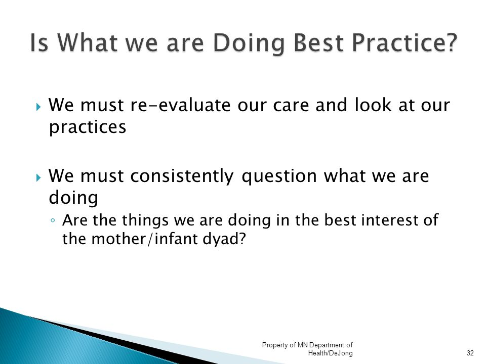  We must re-evaluate our care and look at our practices  We must consistently question what we are doing ◦ Are the things we are doing in the best interest of the mother/infant dyad.