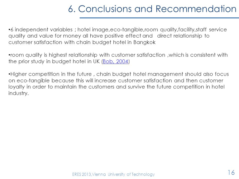 6. Conclusions and Recommendation 16 ERES 2013,Vienna University of Technology 6 independent variables ; hotel image,eco-tangible,room quality,facilit