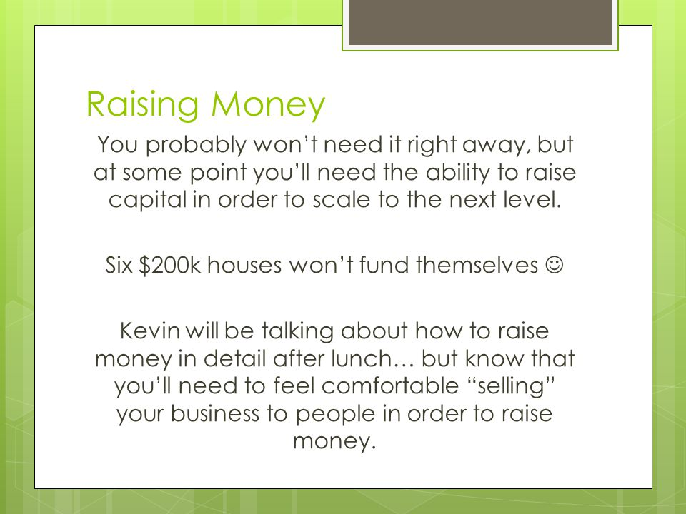 Raising Money You probably won't need it right away, but at some point you'll need the ability to raise capital in order to scale to the next level.