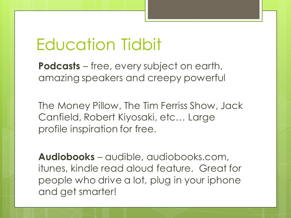 Education Tidbit Podcasts – free, every subject on earth, amazing speakers and creepy powerful The Money Pillow, The Tim Ferriss Show, Jack Canfield, Robert Kiyosaki, etc… Large profile inspiration for free.