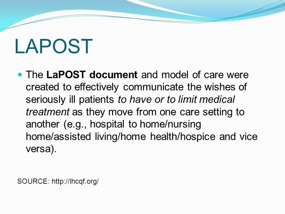 LAPOST The LaPOST document and model of care were created to effectively communicate the wishes of seriously ill patients to have or to limit medical treatment as they move from one care setting to another (e.g., hospital to home/nursing home/assisted living/home health/hospice and vice versa).