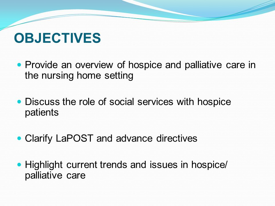 OBJECTIVES Provide an overview of hospice and palliative care in the nursing home setting Discuss the role of social services with hospice patients Clarify LaPOST and advance directives Highlight current trends and issues in hospice/ palliative care