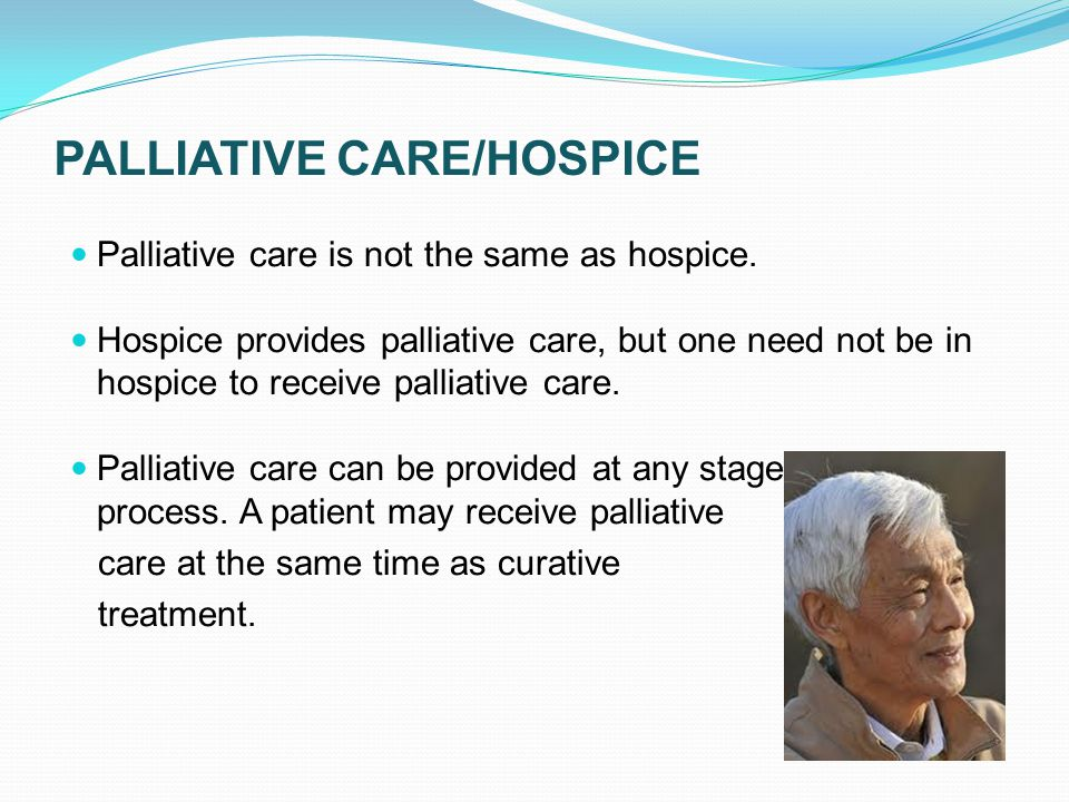 PALLIATIVE CARE/HOSPICE Palliative care is not the same as hospice.