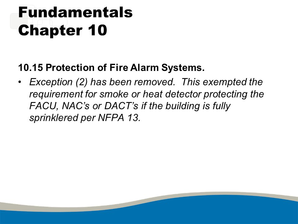 Fundamentals Chapter 10 10.15 Protection of Fire Alarm Systems. Exception (2) has been removed. This exempted the requirement for smoke or heat detect