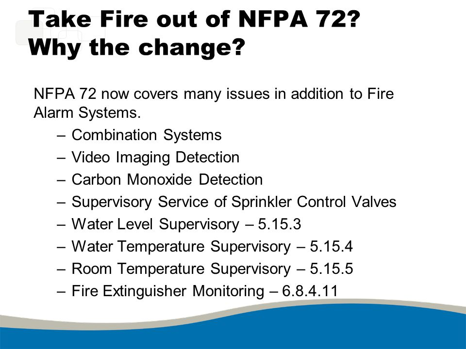 Take Fire out of NFPA 72? Why the change? NFPA 72 now covers many issues in addition to Fire Alarm Systems. –Combination Systems –Video Imaging Detect