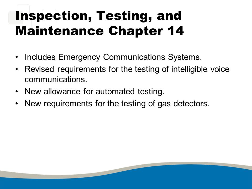 Inspection, Testing, and Maintenance Chapter 14 Includes Emergency Communications Systems. Revised requirements for the testing of intelligible voice