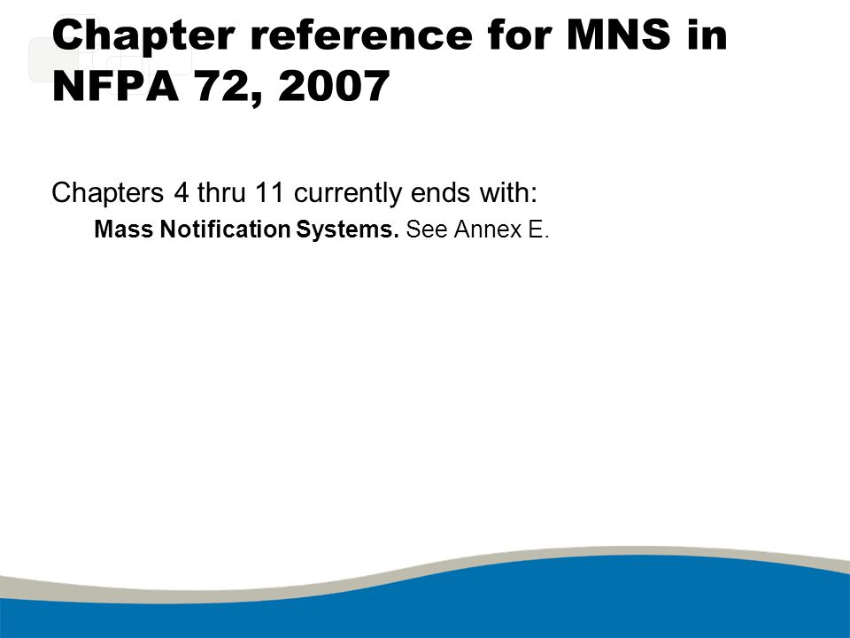 Chapter reference for MNS in NFPA 72, 2007 Chapters 4 thru 11 currently ends with: Mass Notification Systems. See Annex E.