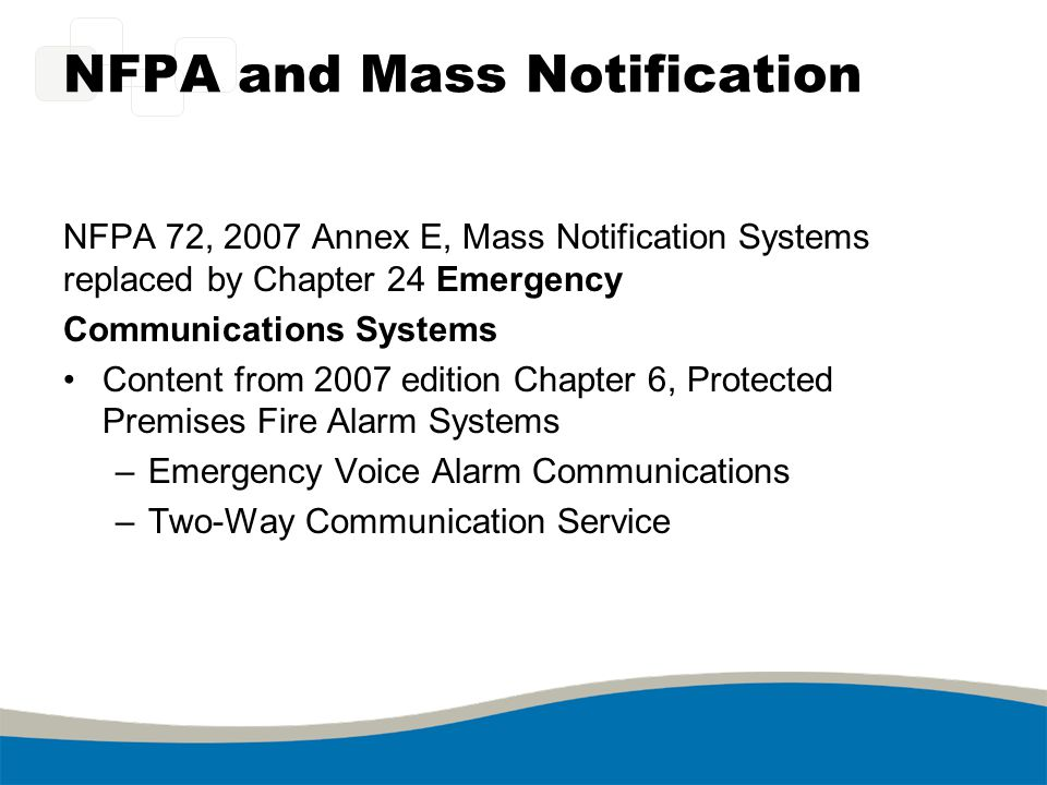 NFPA and Mass Notification NFPA 72, 2007 Annex E, Mass Notification Systems replaced by Chapter 24 Emergency Communications Systems Content from 2007