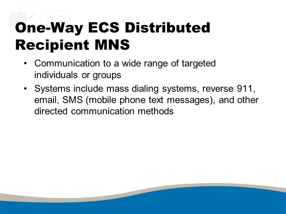 One-Way ECS Distributed Recipient MNS Communication to a wide range of targeted individuals or groups Systems include mass dialing systems, reverse 91