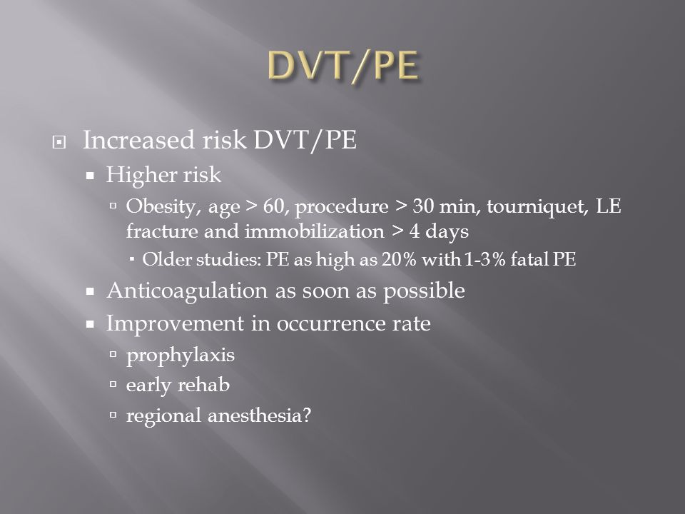  Increased risk DVT/PE  Higher risk  Obesity, age > 60, procedure > 30 min, tourniquet, LE fracture and immobilization > 4 days  Older studies: PE as high as 20% with 1-3% fatal PE  Anticoagulation as soon as possible  Improvement in occurrence rate  prophylaxis  early rehab  regional anesthesia?