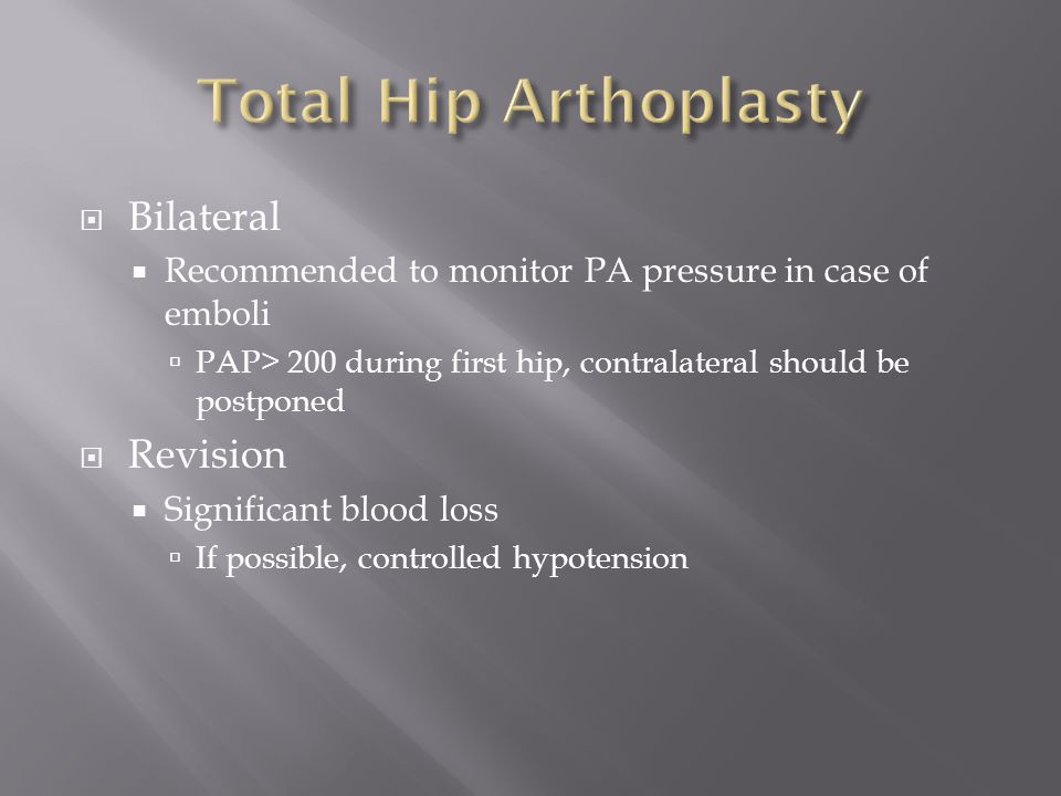  Bilateral  Recommended to monitor PA pressure in case of emboli  PAP> 200 during first hip, contralateral should be postponed  Revision  Significant blood loss  If possible, controlled hypotension
