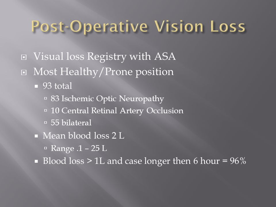  Visual loss Registry with ASA  Most Healthy/Prone position  93 total  83 Ischemic Optic Neuropathy  10 Central Retinal Artery Occlusion  55 bilateral  Mean blood loss 2 L  Range.1 – 25 L  Blood loss > 1L and case longer then 6 hour = 96%