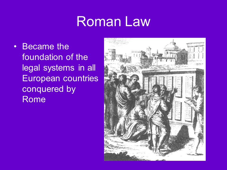 Roman Law Became the foundation of the legal systems in all European countries conquered by Rome