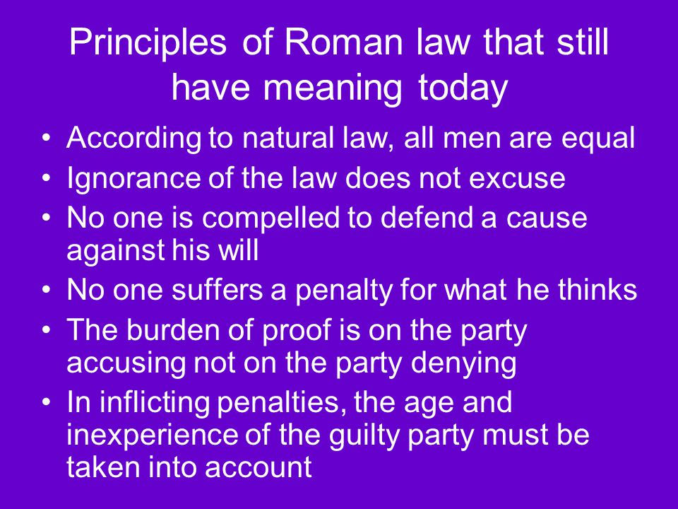 Principles of Roman law that still have meaning today According to natural law, all men are equal Ignorance of the law does not excuse No one is compe