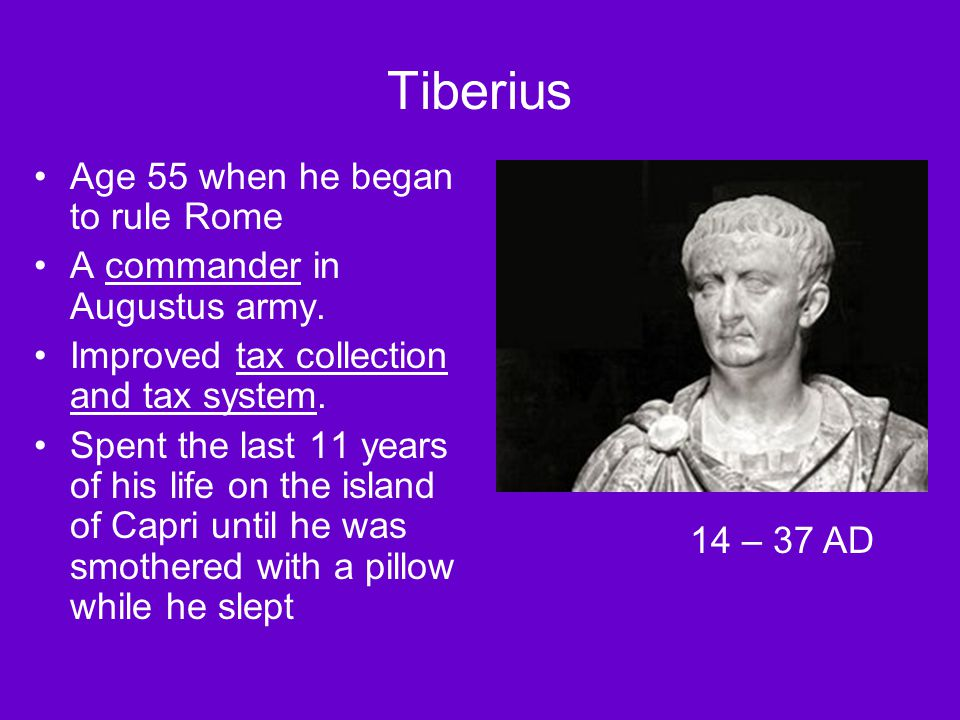 Tiberius Age 55 when he began to rule Rome A commander in Augustus army. Improved tax collection and tax system. Spent the last 11 years of his life o