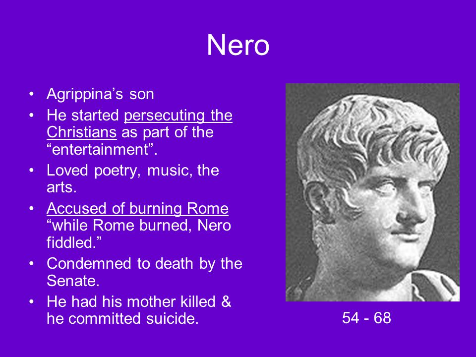 "Nero Agrippina's son He started persecuting the Christians as part of the ""entertainment"". Loved poetry, music, the arts. Accused of burning Rome ""whi"