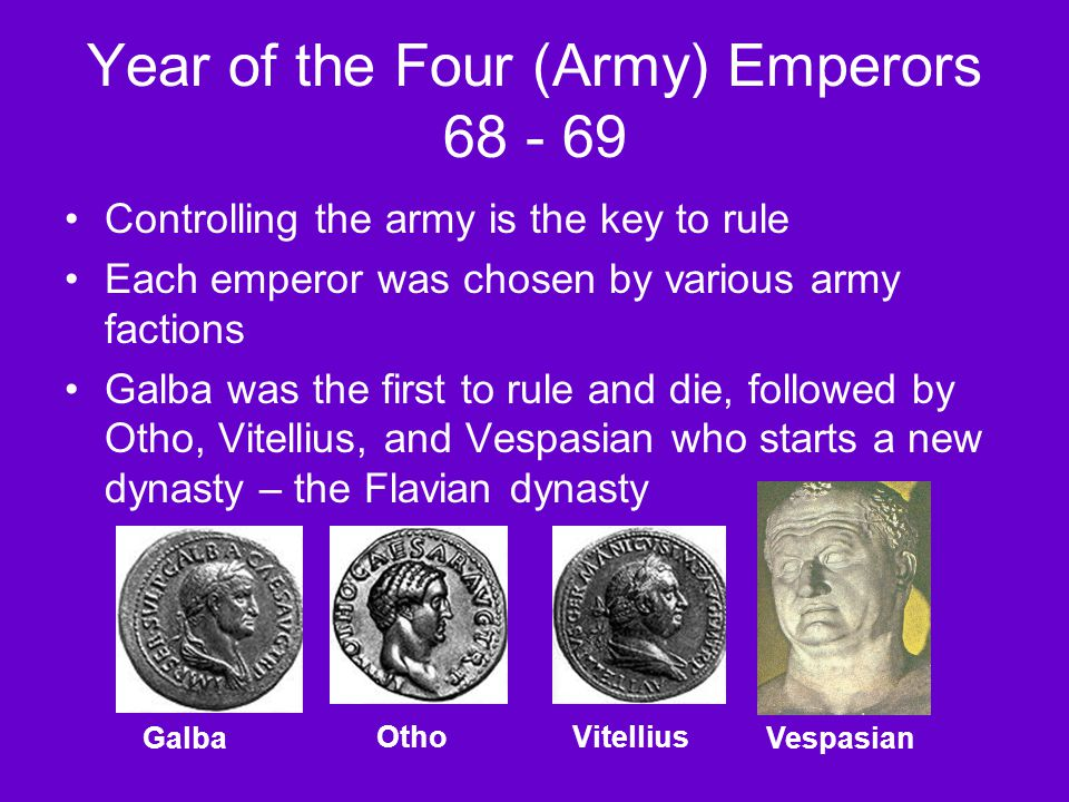 Year of the Four (Army) Emperors 68 - 69 Controlling the army is the key to rule Each emperor was chosen by various army factions Galba was the first