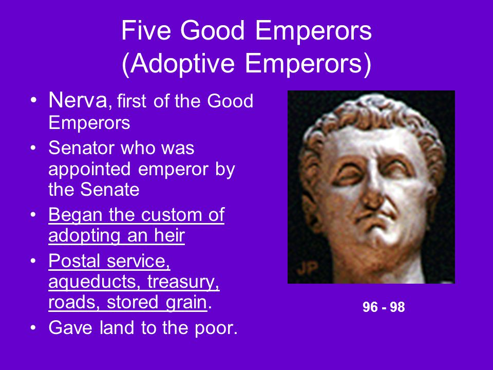 Five Good Emperors (Adoptive Emperors) Nerva, first of the Good Emperors Senator who was appointed emperor by the Senate Began the custom of adopting