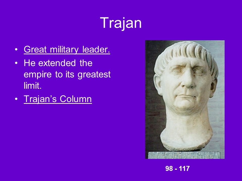 Trajan Great military leader. He extended the empire to its greatest limit. Trajan's Column 98 - 117