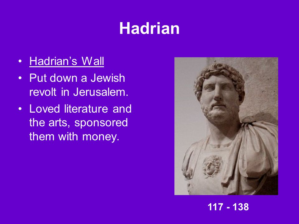 Hadrian Hadrian's Wall Put down a Jewish revolt in Jerusalem. Loved literature and the arts, sponsored them with money. 117 - 138