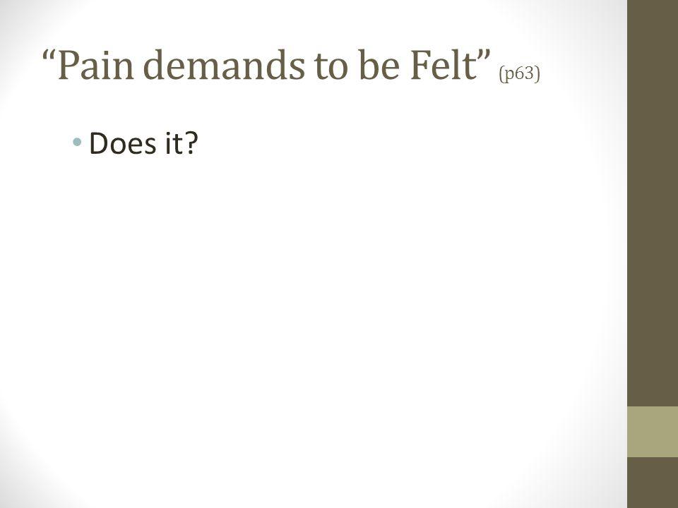 """""""Pain demands to be Felt"""" (p63) Does it?"""