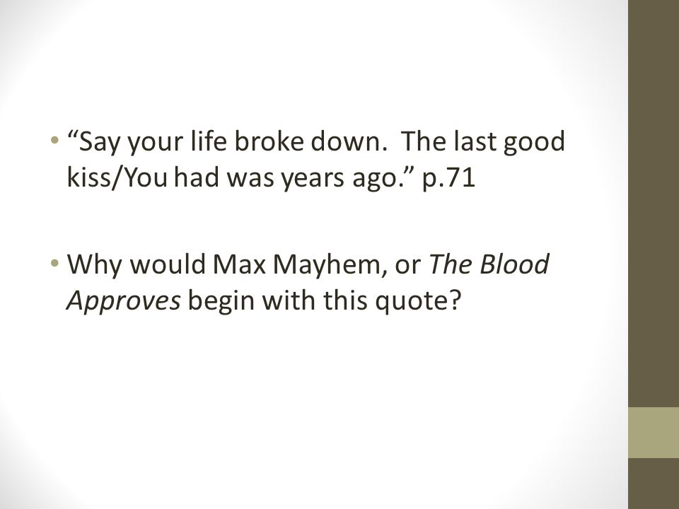 """""""Say your life broke down. The last good kiss/You had was years ago."""" p.71 Why would Max Mayhem, or The Blood Approves begin with this quote?"""