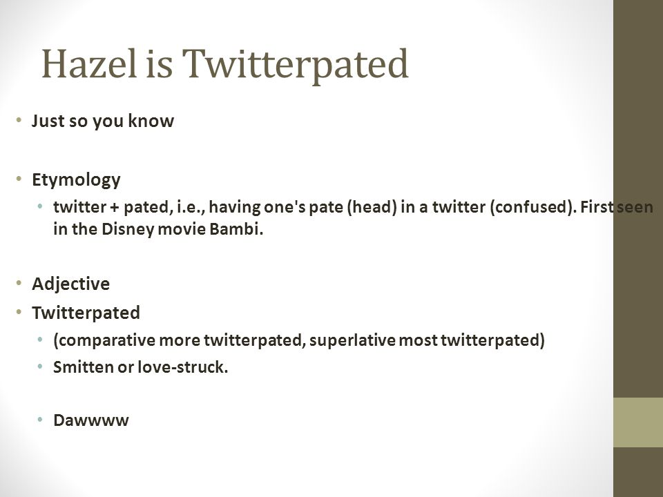 Hazel is Twitterpated Just so you know Etymology twitter + pated, i.e., having one's pate (head) in a twitter (confused). First seen in the Disney mo