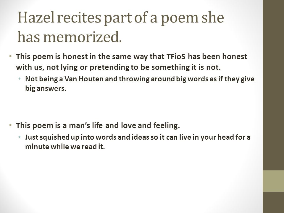 Hazel recites part of a poem she has memorized. This poem is honest in the same way that TFioS has been honest with us, not lying or pretending to be