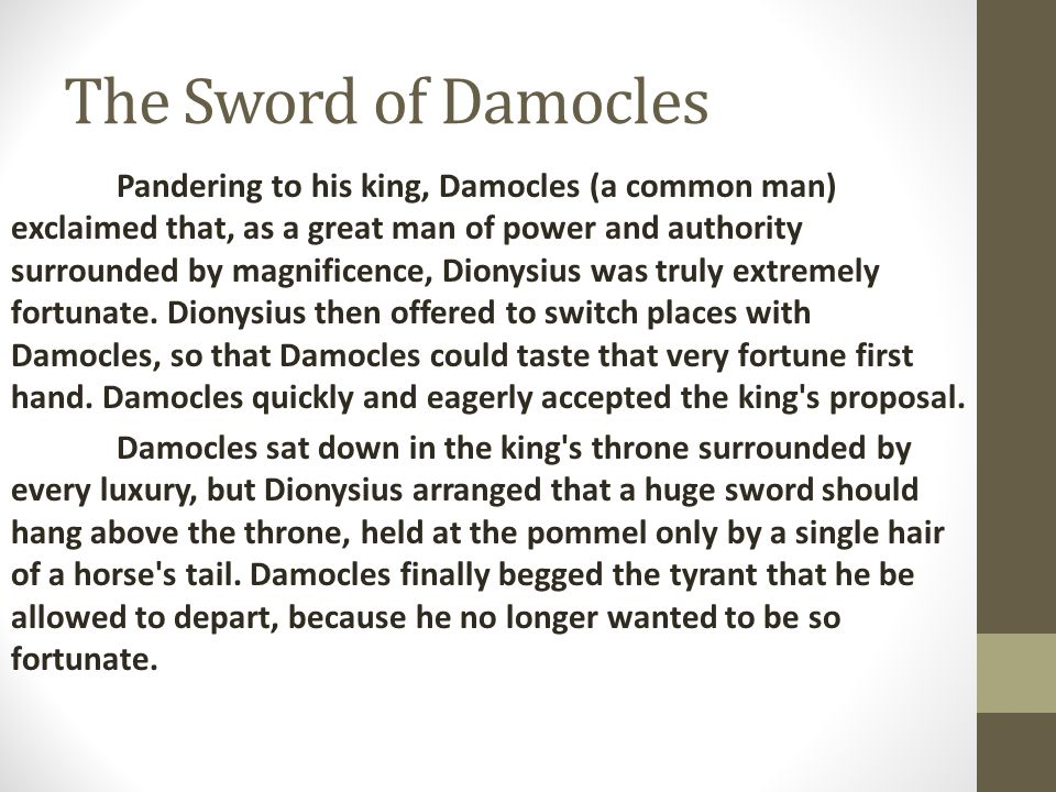 The Sword of Damocles Pandering to his king, Damocles (a common man) exclaimed that, as a great man of power and authority surrounded by magnificence,