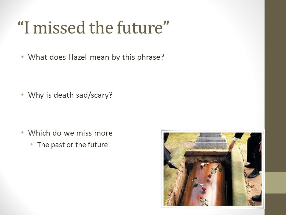 """""""I missed the future"""" What does Hazel mean by this phrase? Why is death sad/scary? Which do we miss more The past or the future"""