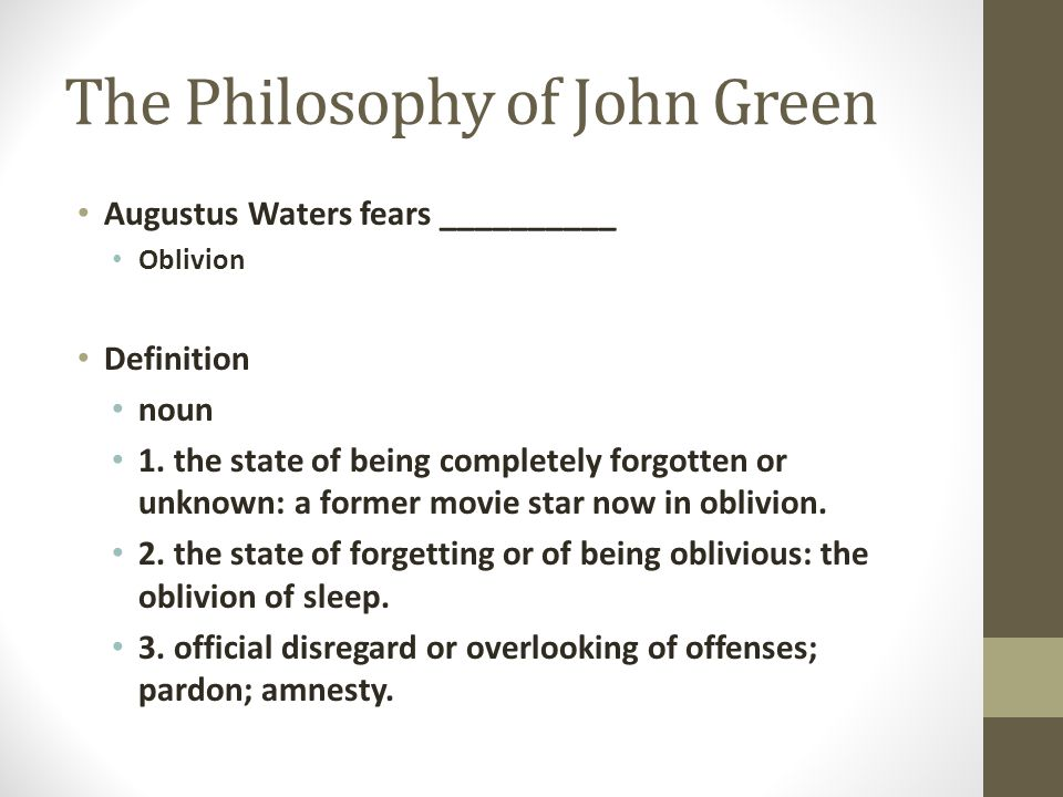 The Philosophy of John Green Augustus Waters fears __________ Oblivion Definition noun 1. the state of being completely forgotten or unknown: a former