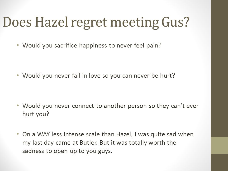 Does Hazel regret meeting Gus? Would you sacrifice happiness to never feel pain? Would you never fall in love so you can never be hurt? Would you neve