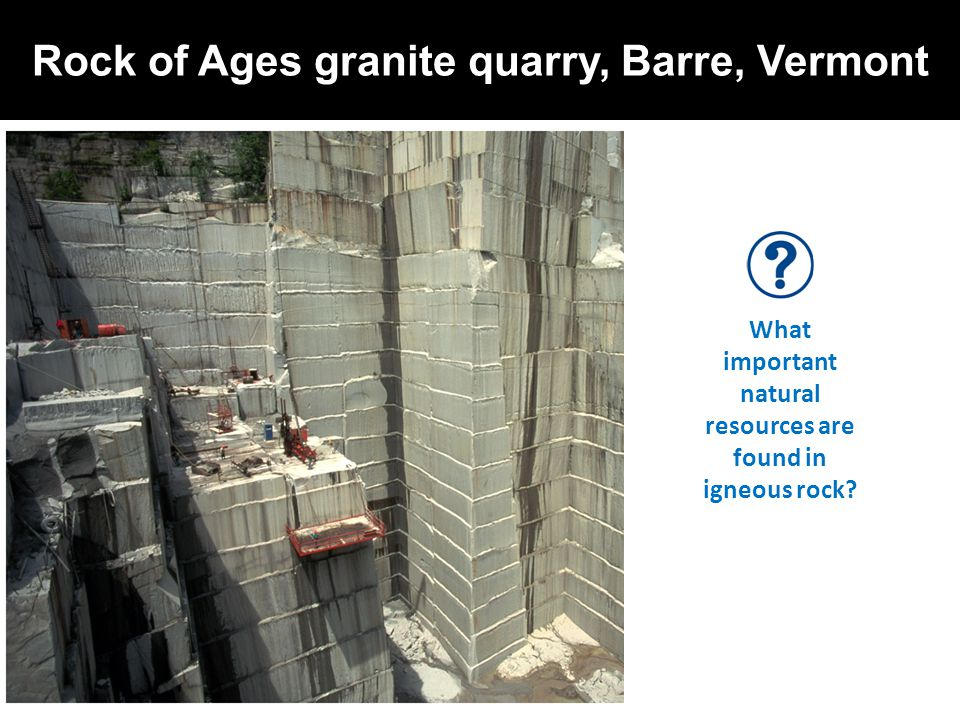 Rock of Ages granite quarry, Barre, Vermont What important natural resources are found in igneous rock?