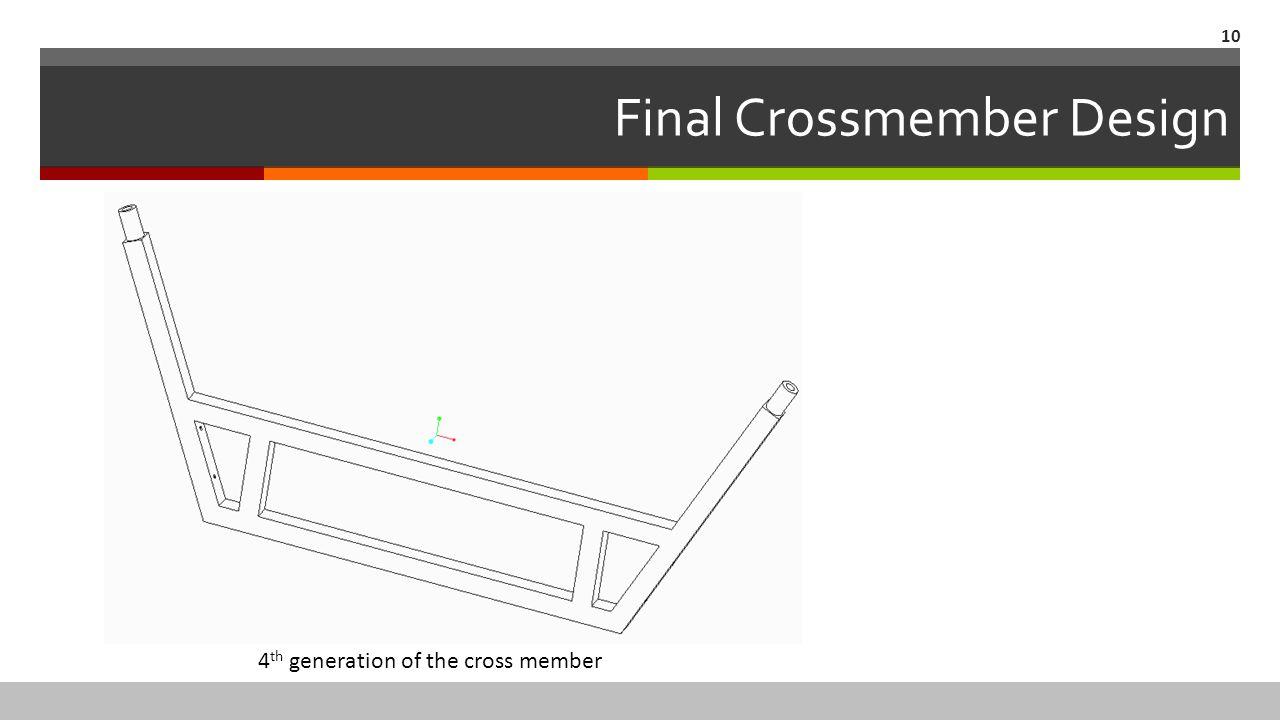 Final Crossmember Design 10 4 th generation of the cross member