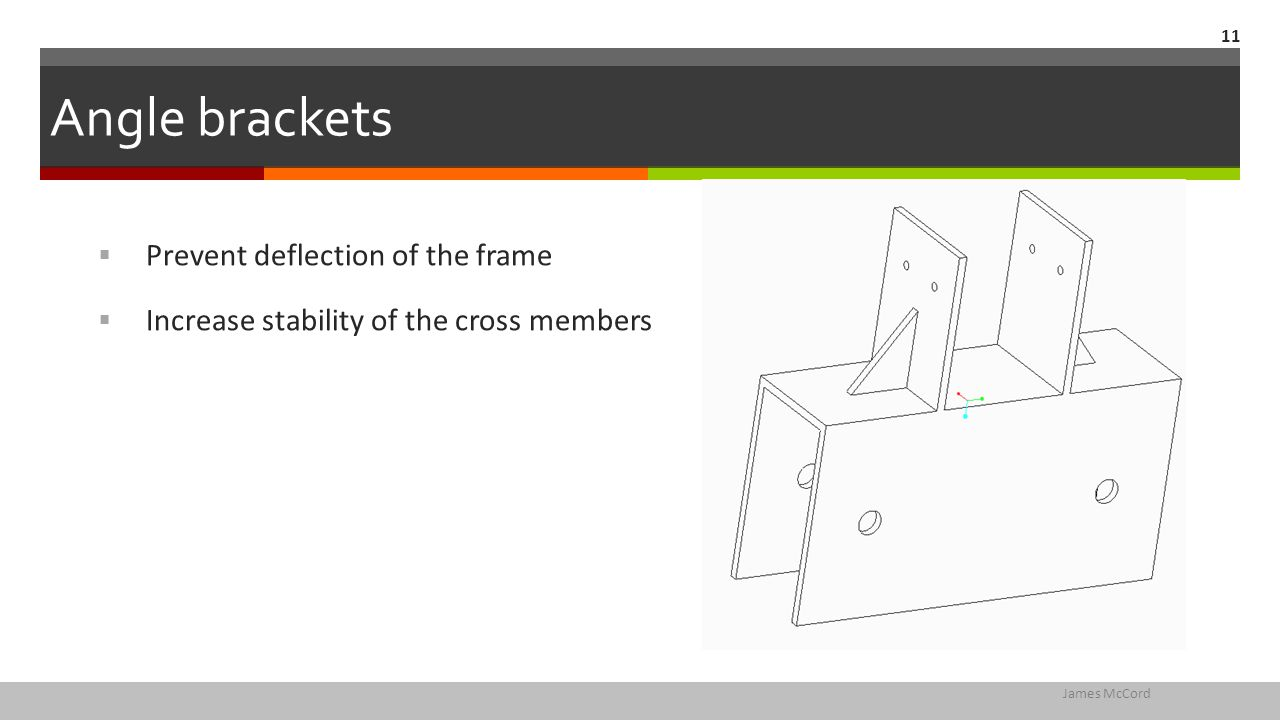 Angle brackets  Prevent deflection of the frame  Increase stability of the cross members James McCord 11