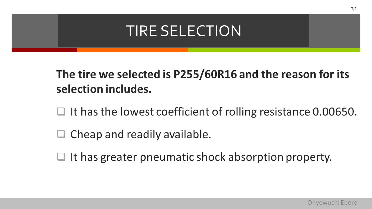 The tire we selected is P255/60R16 and the reason for its selection includes.  It has the lowest coefficient of rolling resistance 0.00650.  Cheap a