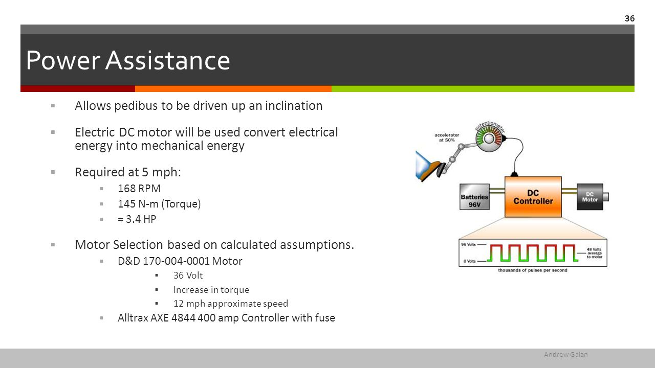 Power Assistance  Allows pedibus to be driven up an inclination  Electric DC motor will be used convert electrical energy into mechanical energy  Required at 5 mph:  168 RPM  145 N-m (Torque)  ≈ 3.4 HP  Motor Selection based on calculated assumptions.