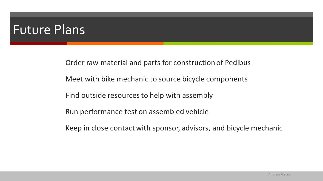 Future Plans Order raw material and parts for construction of Pedibus Meet with bike mechanic to source bicycle components Find outside resources to help with assembly Run performance test on assembled vehicle Keep in close contact with sponsor, advisors, and bicycle mechanic Andrew Galan