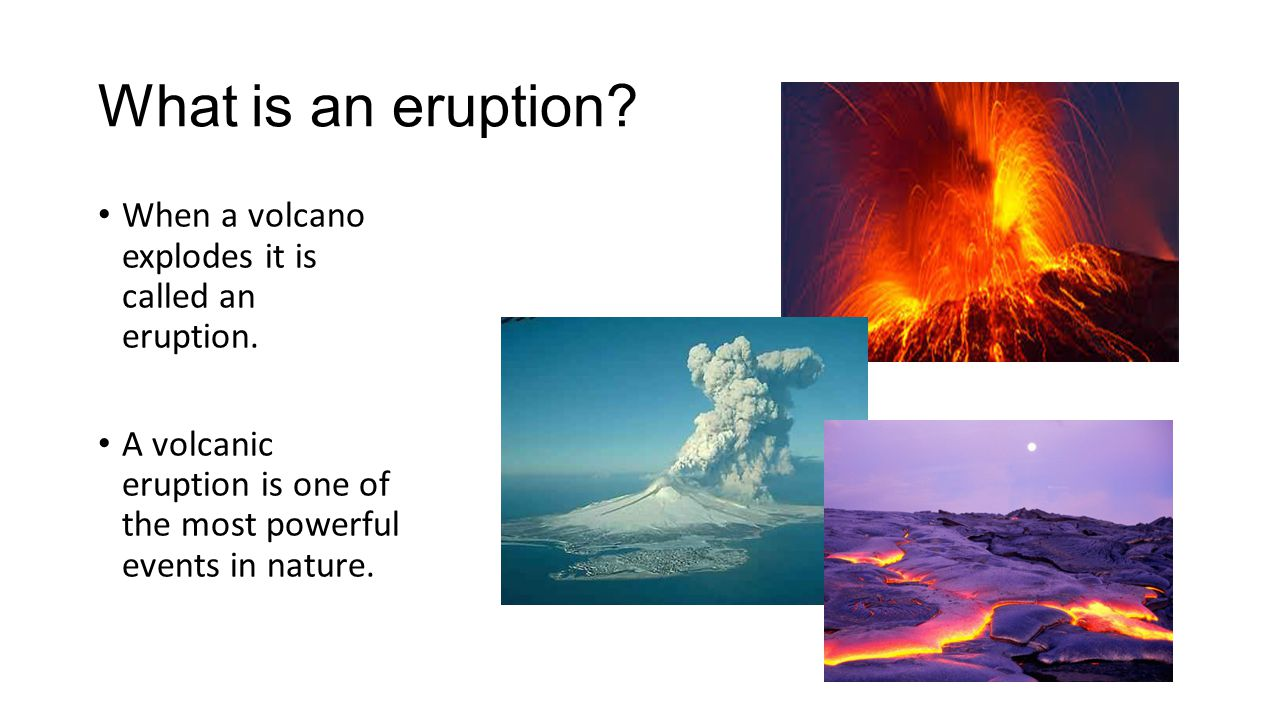 What is an eruption? When a volcano explodes it is called an eruption. A volcanic eruption is one of the most powerful events in nature.