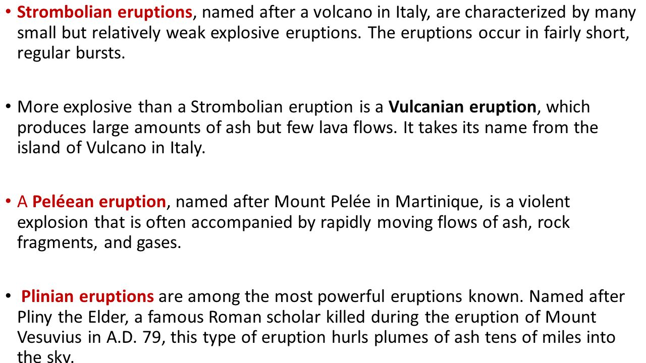 Strombolian eruptions, named after a volcano in Italy, are characterized by many small but relatively weak explosive eruptions. The eruptions occur in