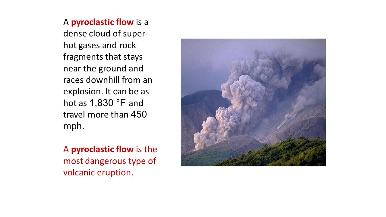 A pyroclastic flow is a dense cloud of super- hot gases and rock fragments that stays near the ground and races downhill from an explosion. It can be