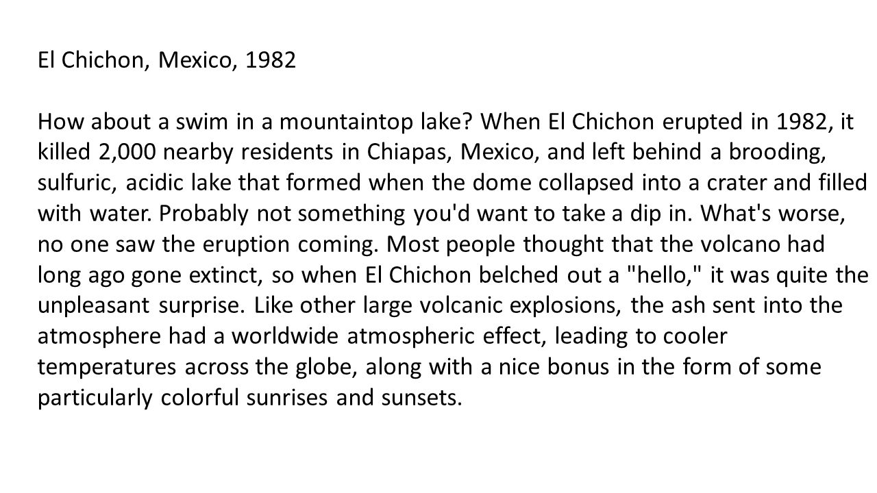 El Chichon, Mexico, 1982 How about a swim in a mountaintop lake? When El Chichon erupted in 1982, it killed 2,000 nearby residents in Chiapas, Mexico,