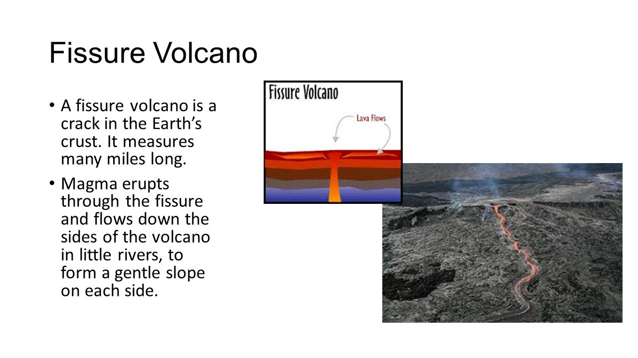 Fissure Volcano A fissure volcano is a crack in the Earth's crust. It measures many miles long. Magma erupts through the fissure and flows down the si