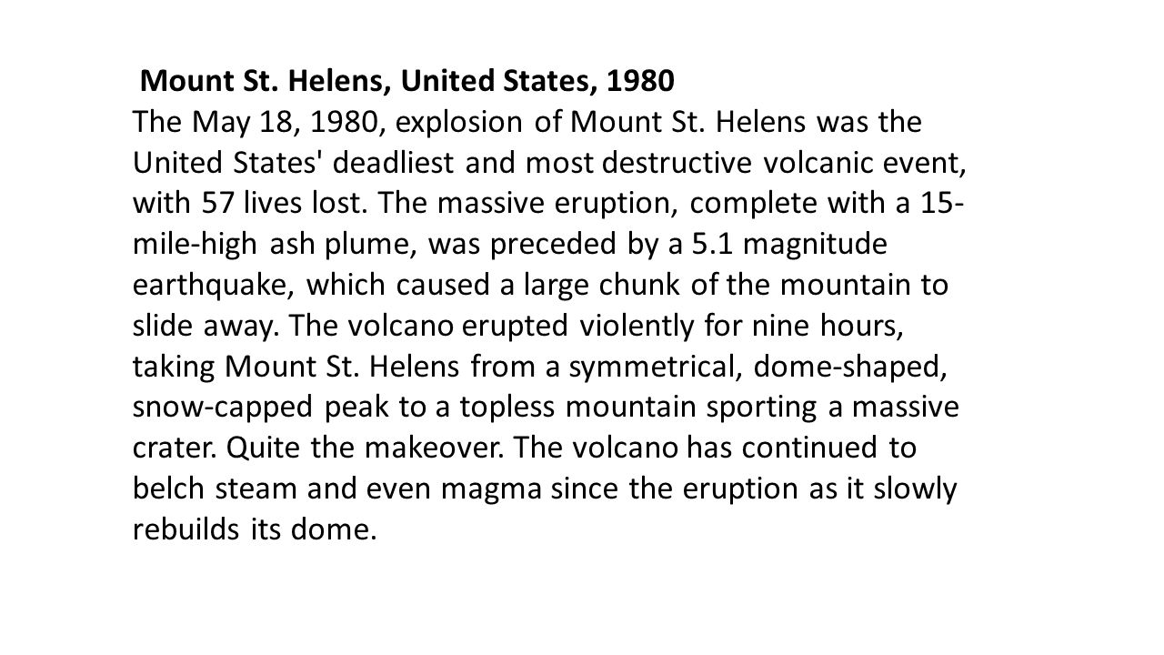 Mount St. Helens, United States, 1980 The May 18, 1980, explosion of Mount St. Helens was the United States' deadliest and most destructive volcanic e