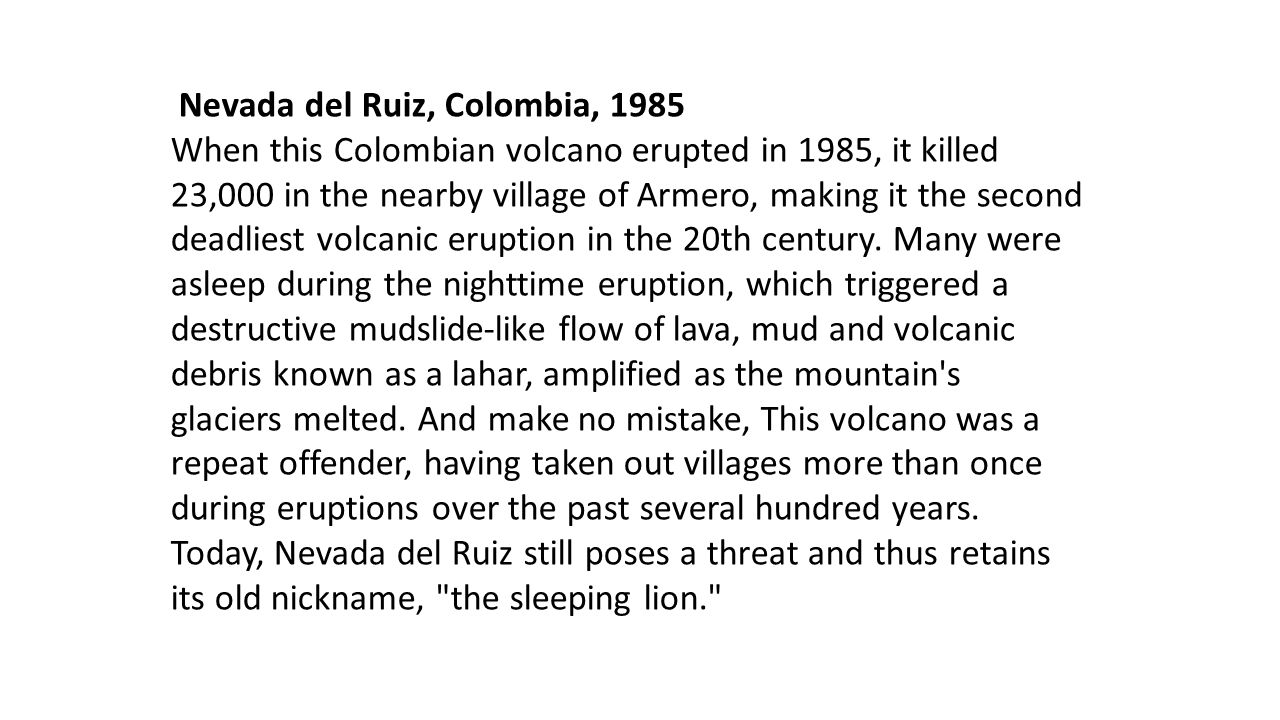 Nevada del Ruiz, Colombia, 1985 When this Colombian volcano erupted in 1985, it killed 23,000 in the nearby village of Armero, making it the second de